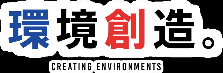 環境創造 CREATING ENVIRONMENTS